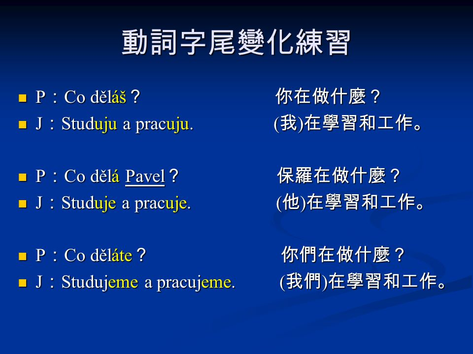 動詞字尾變化練習 P:Co děláš? 你在做什麼? J:Studuju a pracuju. (我)在學習和工作。