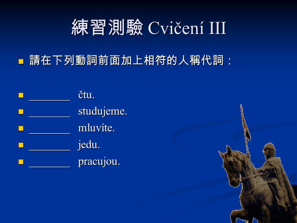 練習測驗 Cvičení III 請在下列動詞前面加上相符的人稱代詞: _______ čtu. _______ studujeme.