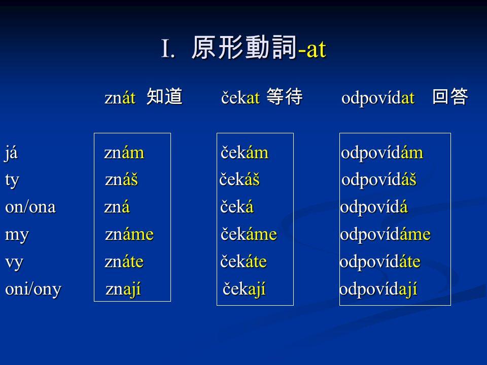 I. 原形動詞-at znát 知道 čekat 等待 odpovídat 回答 já znám čekám odpovídám