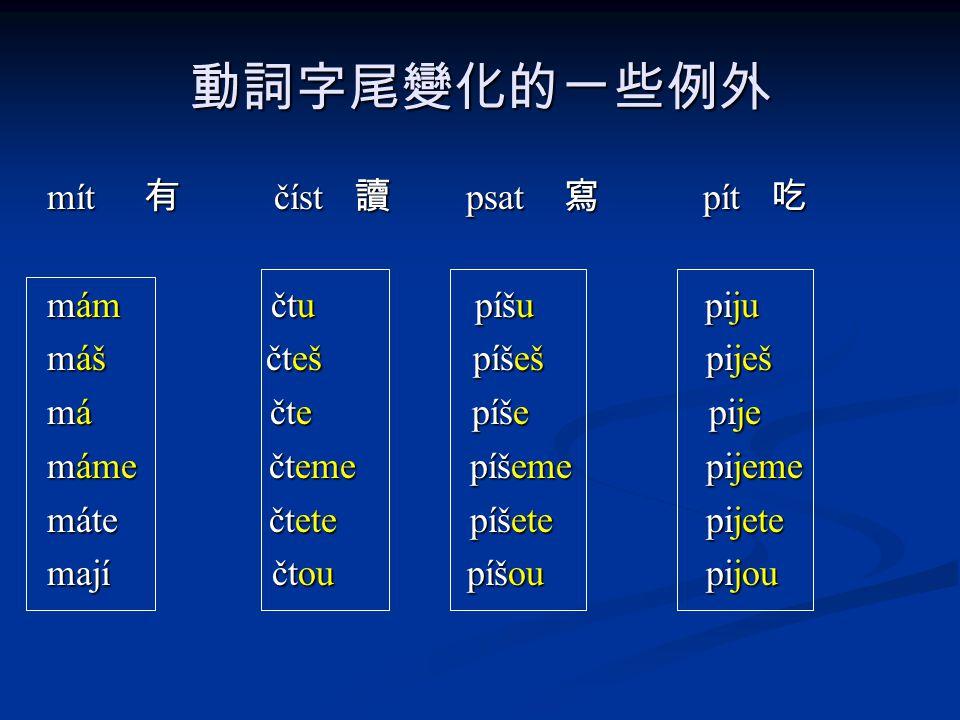 動詞字尾變化的ㄧ些例外 mít 有 číst 讀 psat 寫 pít 吃 mám čtu píšu piju