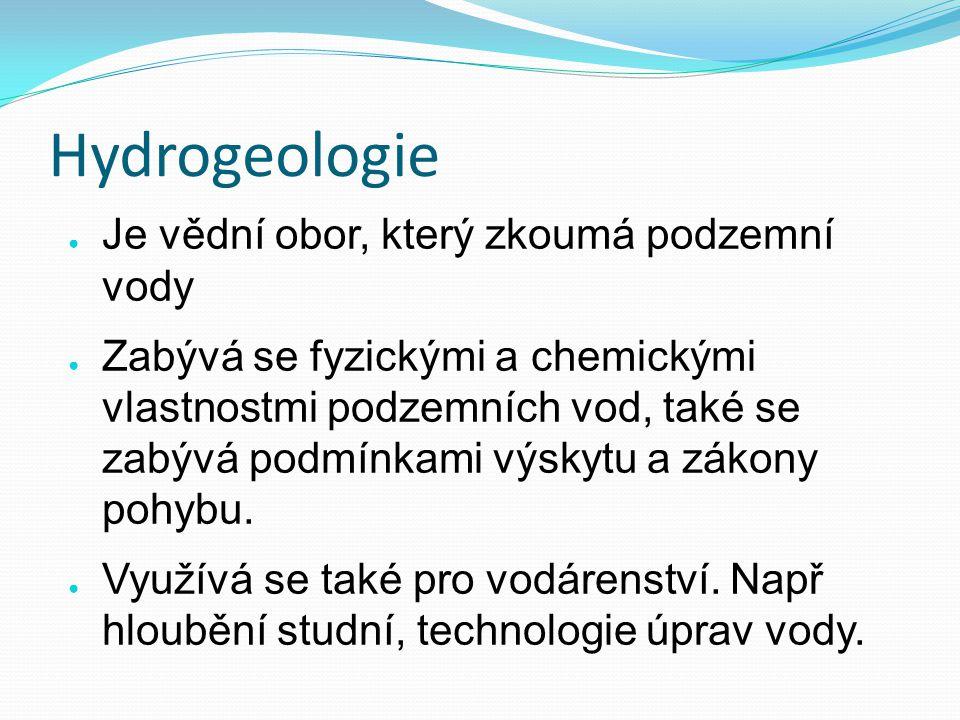 Hydrogeologie Je vědní obor, který zkoumá podzemní vody