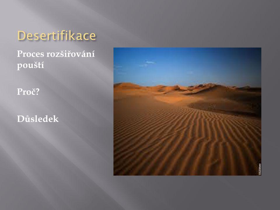 Desertifikace Proces rozšiřování pouští Proč Důsledek