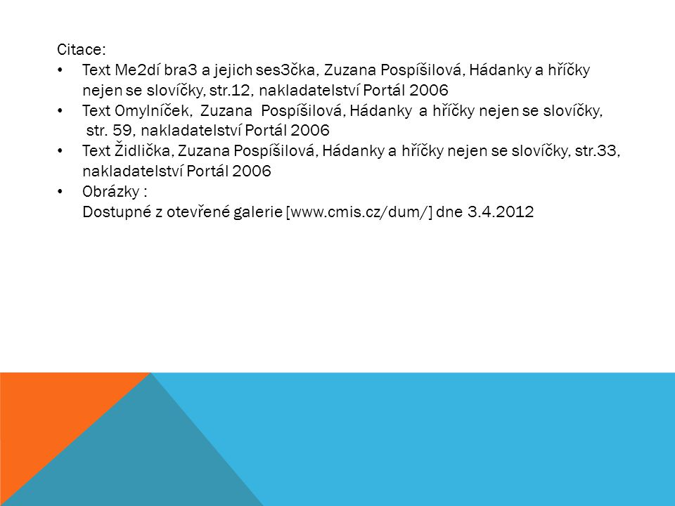 Citace: Text Me2dí bra3 a jejich ses3čka, Zuzana Pospíšilová, Hádanky a hříčky nejen se slovíčky, str.12, nakladatelství Portál 2006.