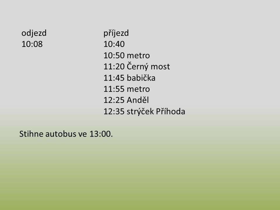odjezd příjezd 10:08 10:40. 10:50 metro. 11:20 Černý most. 11:45 babička. 11:55 metro. 12:25 Anděl.