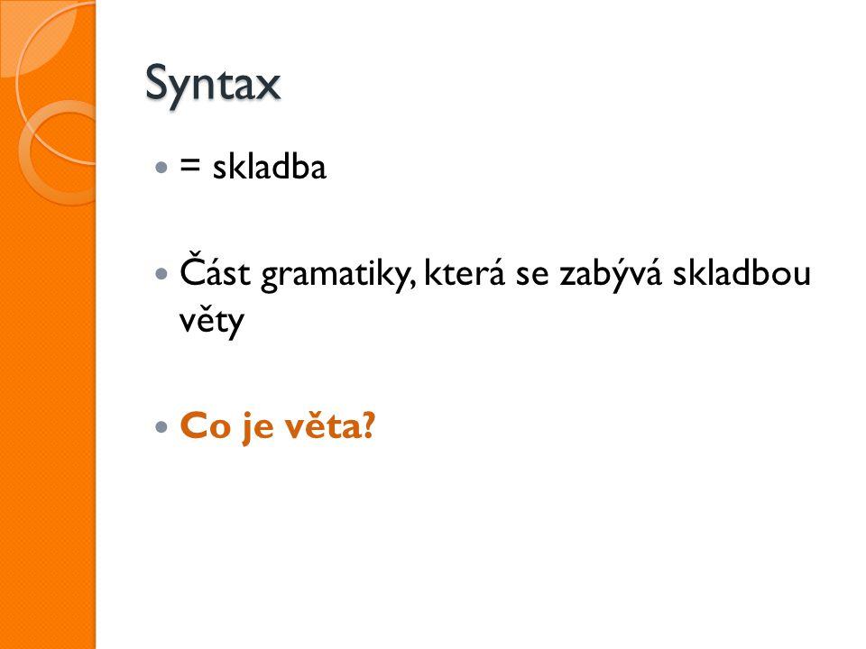 Syntax = skladba Část gramatiky, která se zabývá skladbou věty