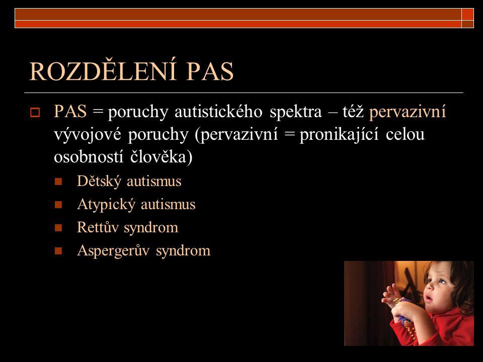 ROZDĚLENÍ PAS PAS = poruchy autistického spektra – též pervazivní vývojové poruchy (pervazivní = pronikající celou osobností člověka)