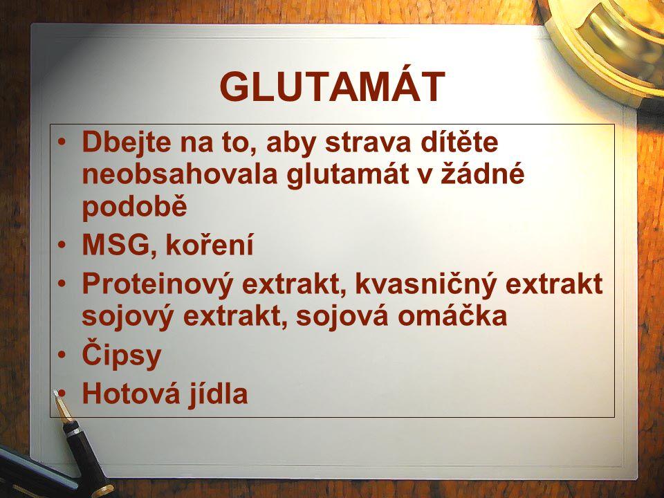 GLUTAMÁT Dbejte na to, aby strava dítěte neobsahovala glutamát v žádné podobě. MSG, koření.