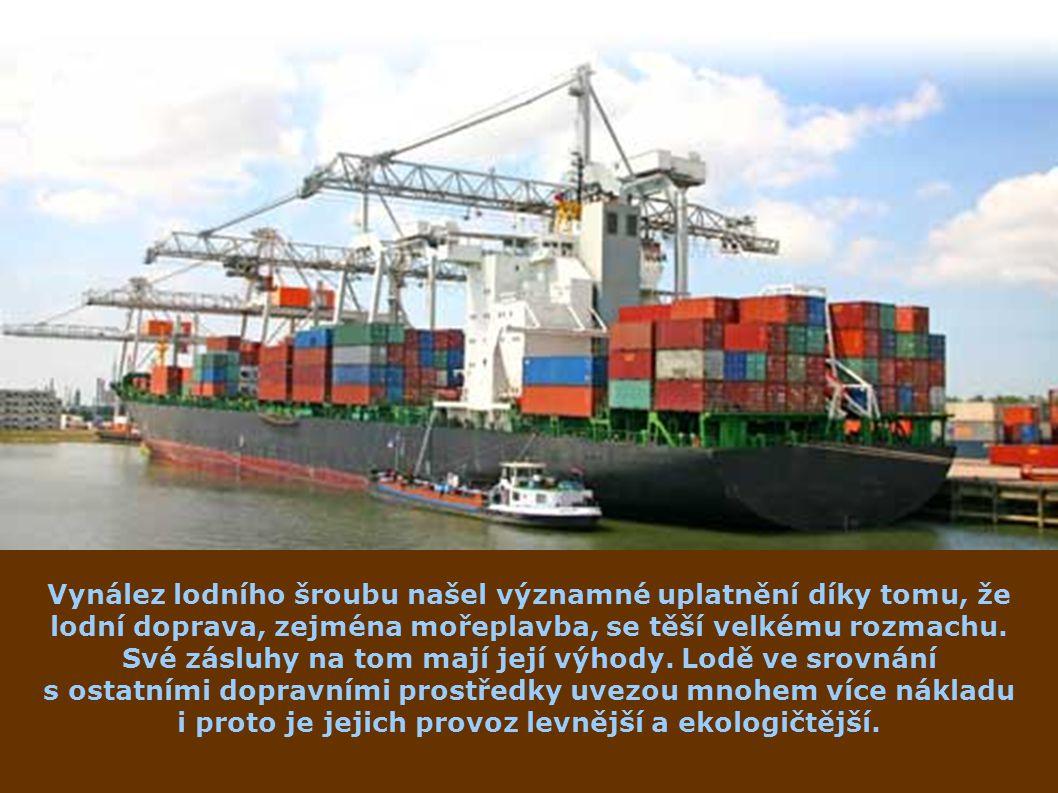 Vynález lodního šroubu našel významné uplatnění díky tomu, že lodní doprava, zejména mořeplavba, se těší velkému rozmachu. Své zásluhy na tom mají její výhody. Lodě ve srovnání s ostatními dopravními prostředky uvezou mnohem více nákladu i proto je jejich provoz levnější a ekologičtější.