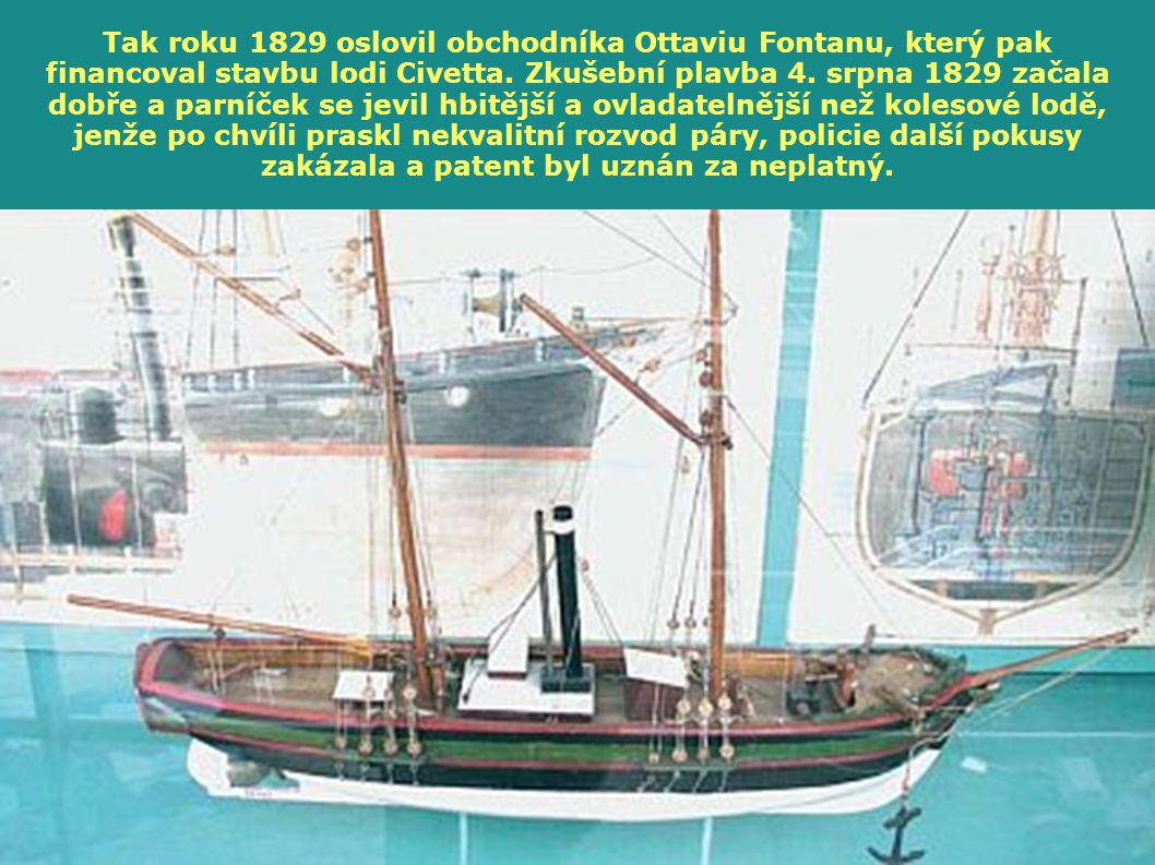 Tak roku 1829 oslovil obchodníka Ottaviu Fontanu, který pak financoval stavbu lodi Civetta. Zkušební plavba 4. srpna 1829 začala dobře a parníček se jevil hbitější a ovladatelnější než kolesové lodě, jenže po chvíli praskl nekvalitní rozvod páry, policie další pokusy zakázala a patent byl uznán za neplatný.
