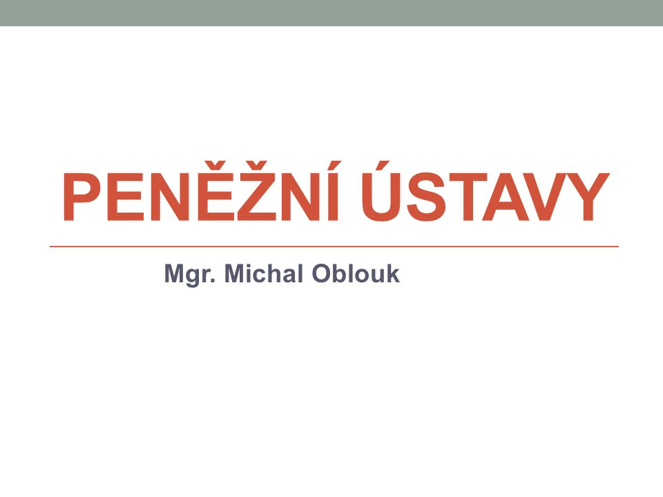 PENĚŽNÍ ÚSTAVY Mgr. Michal Oblouk