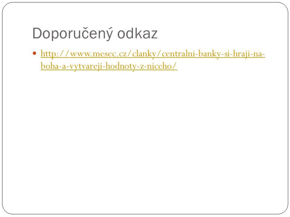 Doporučený odkaz http://www.mesec.cz/clanky/centralni-banky-si-hraji-na- boha-a-vytvareji-hodnoty-z-niceho/