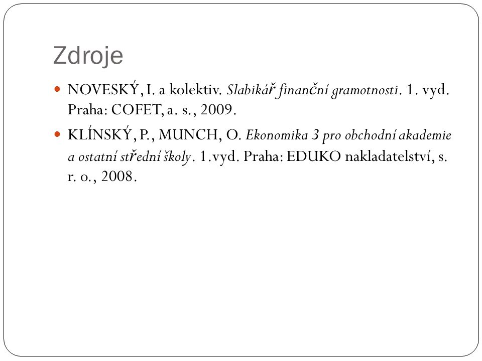 Zdroje NOVESKÝ, I. a kolektiv. Slabikář finanční gramotnosti. 1. vyd. Praha: COFET, a. s., 2009.