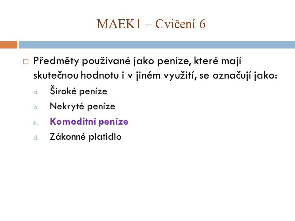 MAEK1 – Cvičení 6 Předměty používané jako peníze, které mají skutečnou hodnotu i v jiném využití, se označují jako: