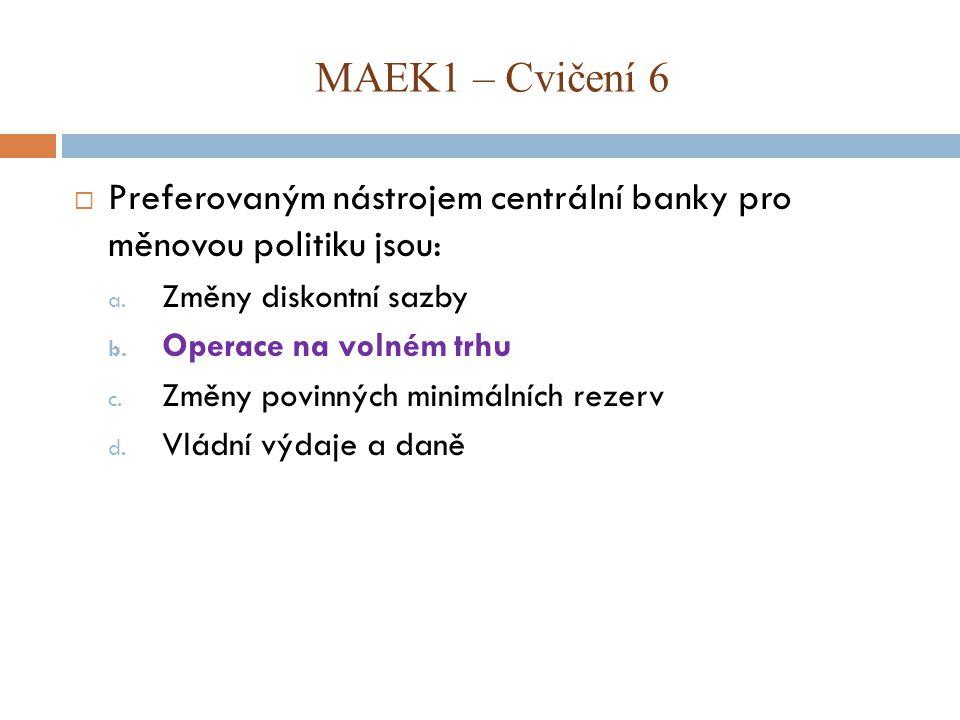MAEK1 – Cvičení 6 Preferovaným nástrojem centrální banky pro měnovou politiku jsou: Změny diskontní sazby.