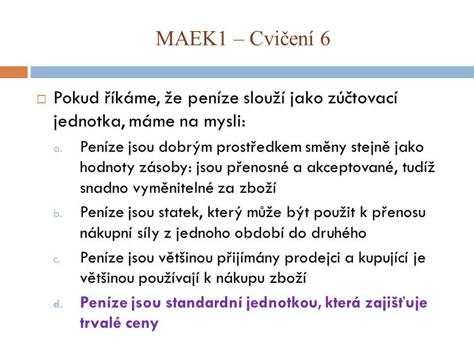 MAEK1 – Cvičení 6 Pokud říkáme, že peníze slouží jako zúčtovací jednotka, máme na mysli: