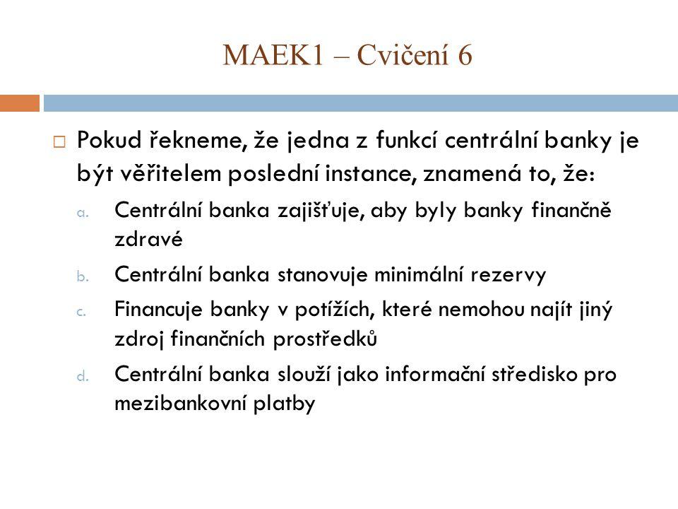MAEK1 – Cvičení 6 Pokud řekneme, že jedna z funkcí centrální banky je být věřitelem poslední instance, znamená to, že: