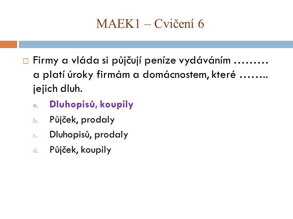MAEK1 – Cvičení 6 Firmy a vláda si půjčují peníze vydáváním ……… a platí úroky firmám a domácnostem, které …….. jejich dluh.