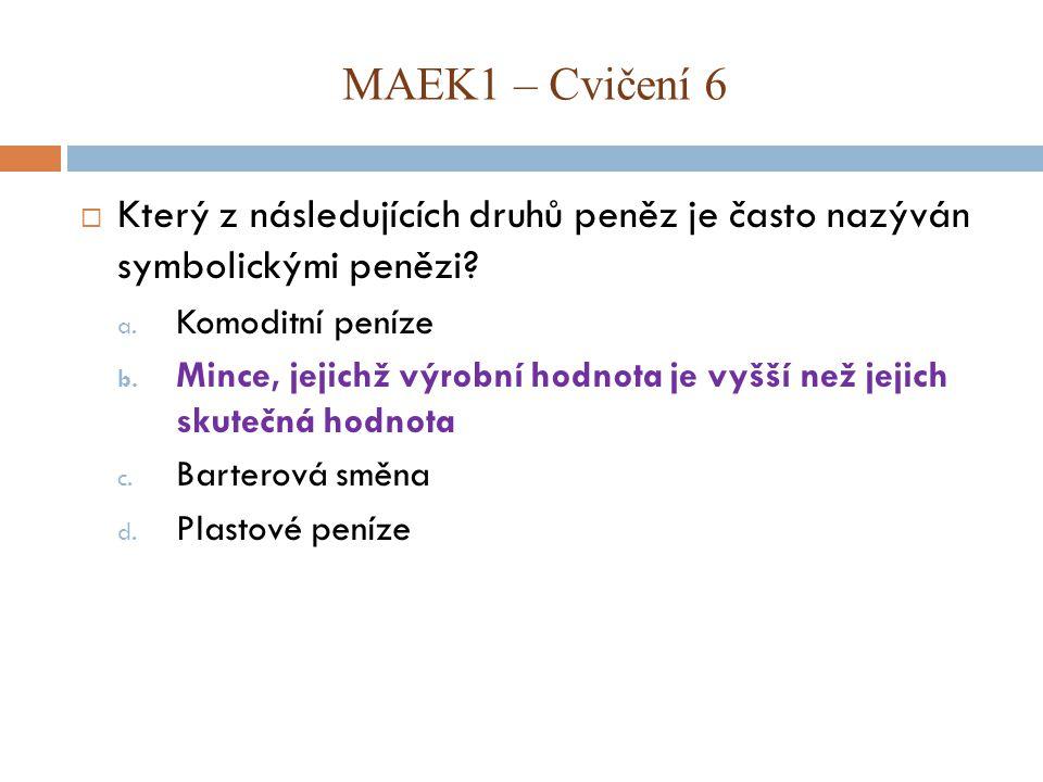MAEK1 – Cvičení 6 Který z následujících druhů peněz je často nazýván symbolickými penězi Komoditní peníze.