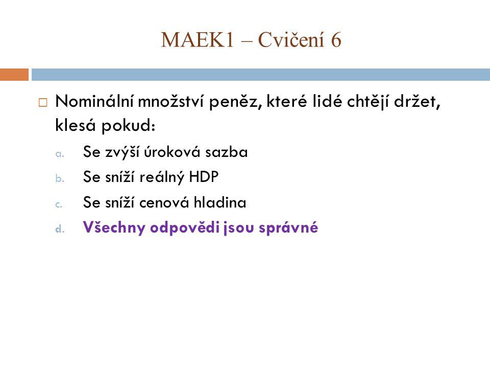 MAEK1 – Cvičení 6 Nominální množství peněz, které lidé chtějí držet, klesá pokud: Se zvýší úroková sazba.