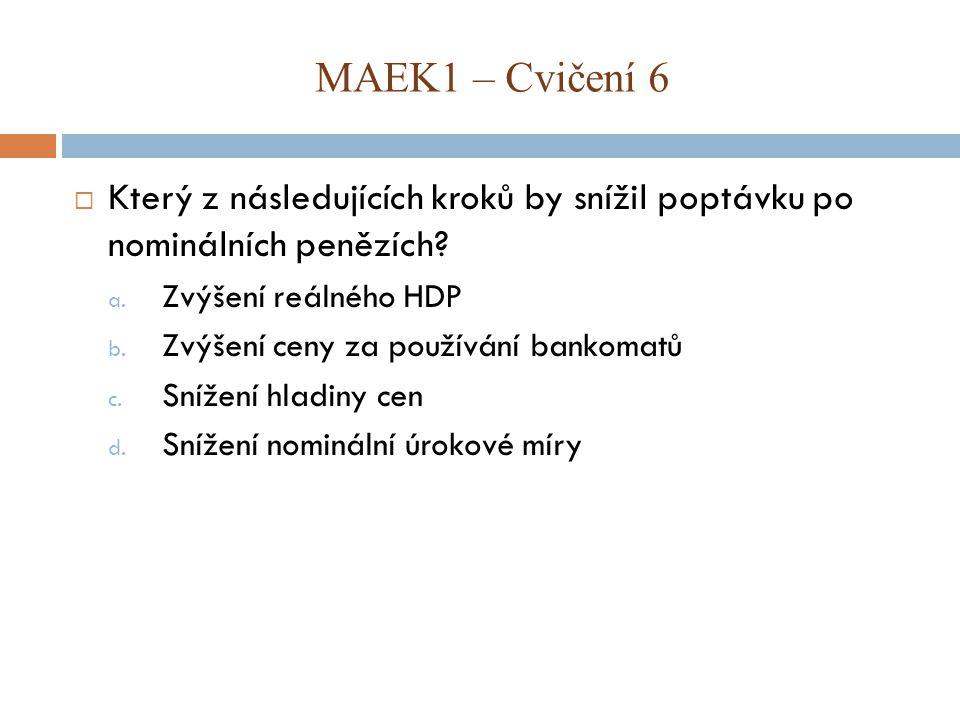 MAEK1 – Cvičení 6 Který z následujících kroků by snížil poptávku po nominálních penězích Zvýšení reálného HDP.