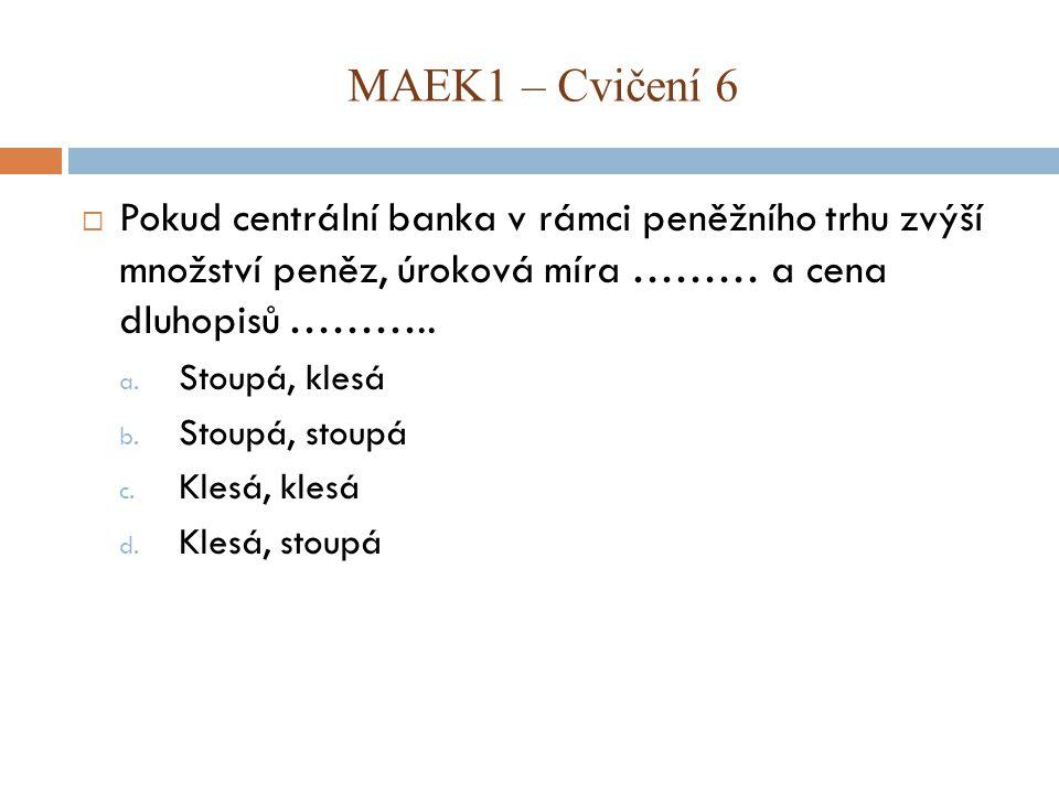 MAEK1 – Cvičení 6 Pokud centrální banka v rámci peněžního trhu zvýší množství peněz, úroková míra ……… a cena dluhopisů ………..