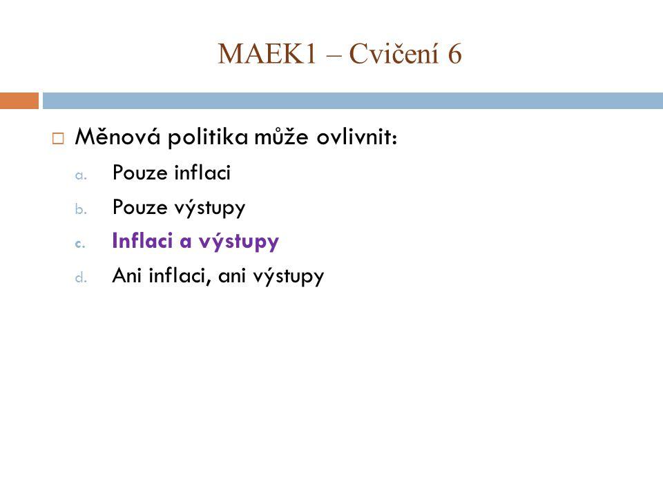 MAEK1 – Cvičení 6 Měnová politika může ovlivnit: Pouze inflaci