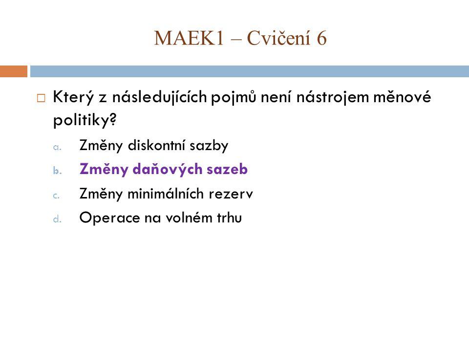 MAEK1 – Cvičení 6 Který z následujících pojmů není nástrojem měnové politiky Změny diskontní sazby.