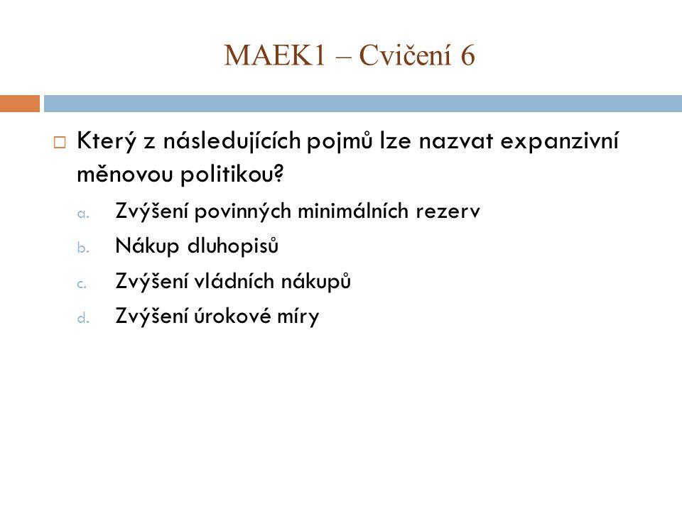 MAEK1 – Cvičení 6 Který z následujících pojmů lze nazvat expanzivní měnovou politikou Zvýšení povinných minimálních rezerv.
