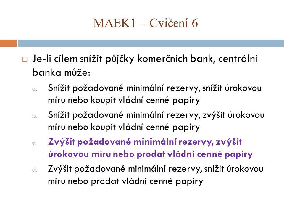 MAEK1 – Cvičení 6 Je-li cílem snížit půjčky komerčních bank, centrální banka může: