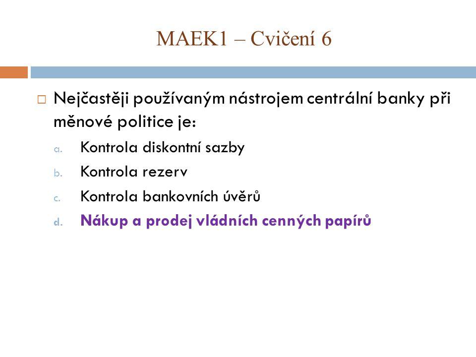 MAEK1 – Cvičení 6 Nejčastěji používaným nástrojem centrální banky při měnové politice je: Kontrola diskontní sazby.