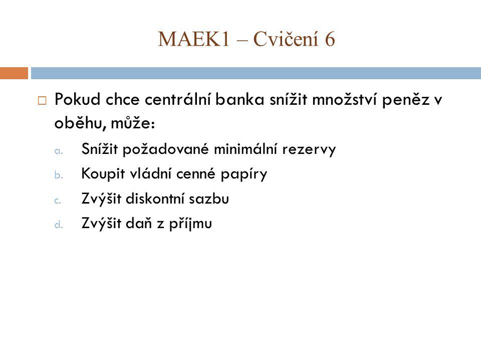MAEK1 – Cvičení 6 Pokud chce centrální banka snížit množství peněz v oběhu, může: Snížit požadované minimální rezervy.
