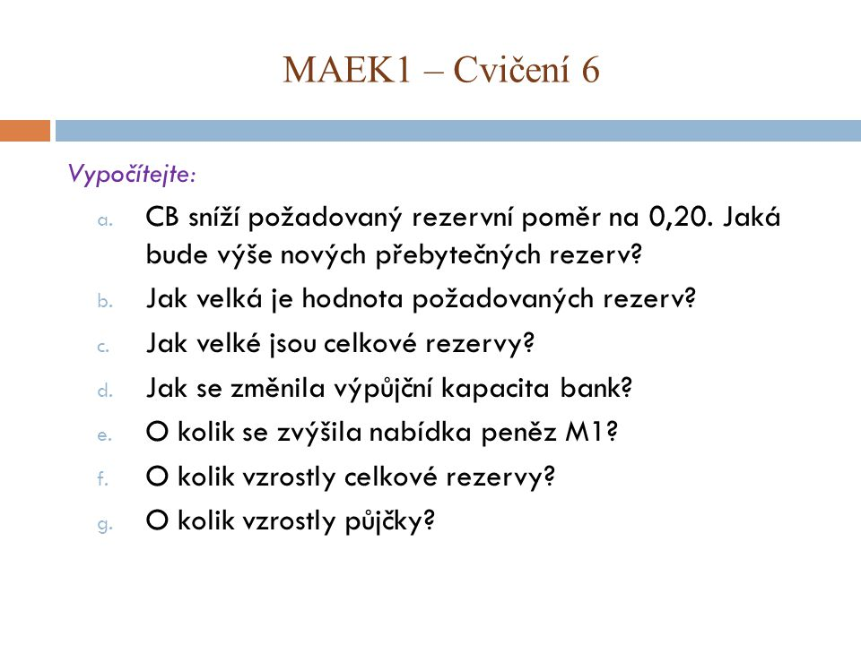 MAEK1 – Cvičení 6 Vypočítejte: CB sníží požadovaný rezervní poměr na 0,20. Jaká bude výše nových přebytečných rezerv