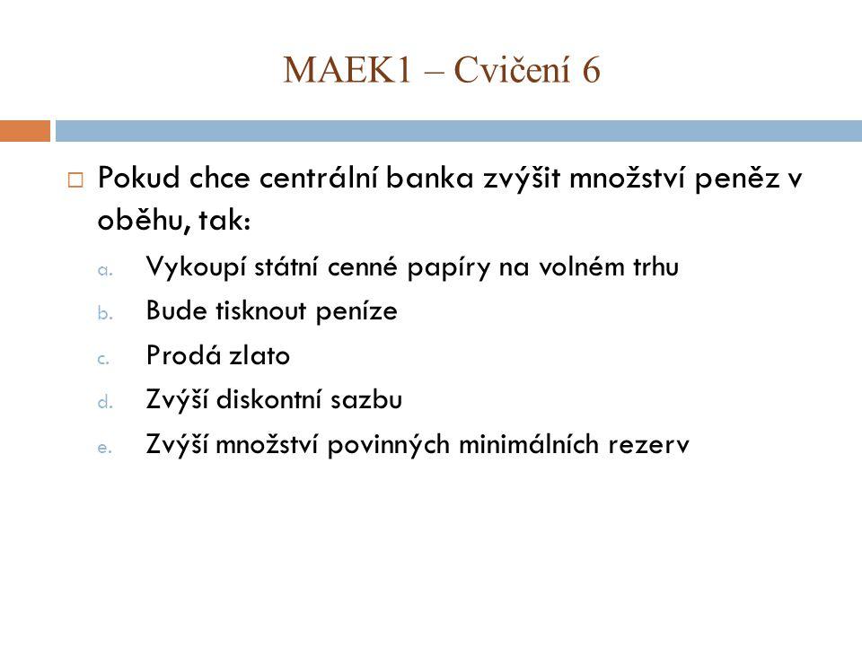 MAEK1 – Cvičení 6 Pokud chce centrální banka zvýšit množství peněz v oběhu, tak: Vykoupí státní cenné papíry na volném trhu.