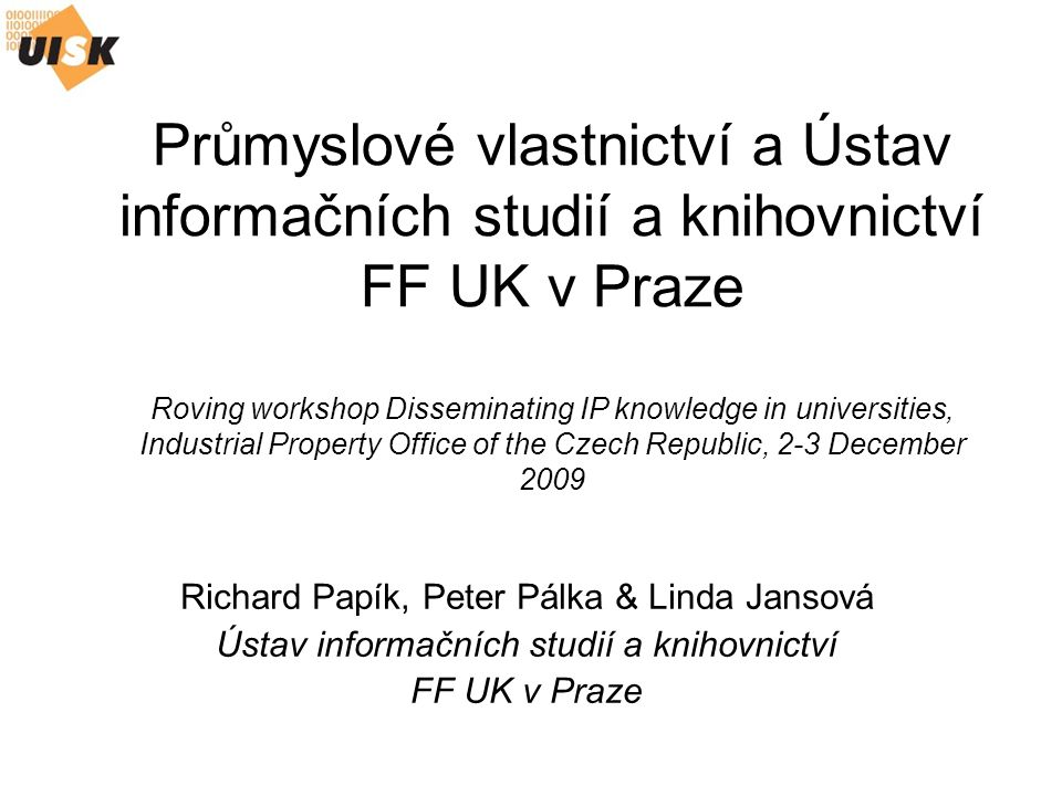 Průmyslové vlastnictví a Ústav informačních studií a knihovnictví FF UK v Praze Roving workshop Disseminating IP knowledge in universities, Industrial Property Office of the Czech Republic, 2-3 December 2009