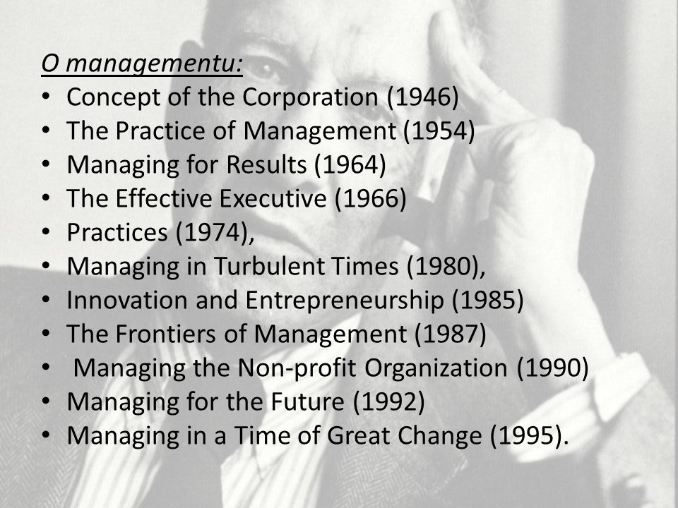 O managementu: Concept of the Corporation (1946) The Practice of Management (1954) Managing for Results (1964)