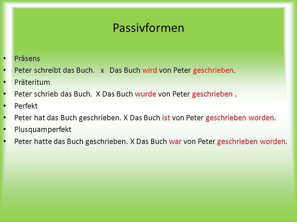 Passivformen Präsens. Peter schreibt das Buch. x Das Buch wird von Peter geschrieben. Präteritum.