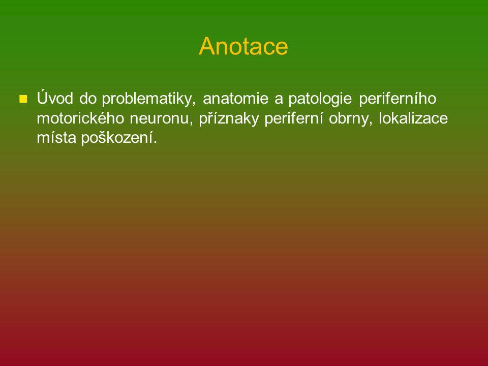 Anotace Úvod do problematiky, anatomie a patologie periferního motorického neuronu, příznaky periferní obrny, lokalizace místa poškození.