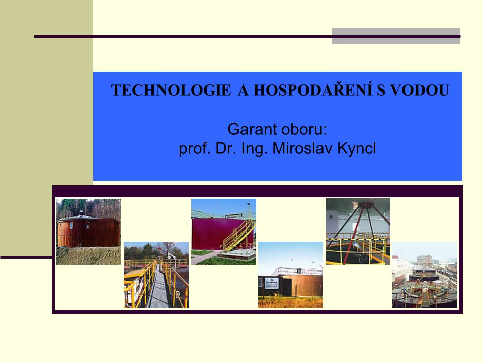 TECHNOLOGIE A HOSPODAŘENÍ S VODOU Garant oboru: prof. Dr. Ing