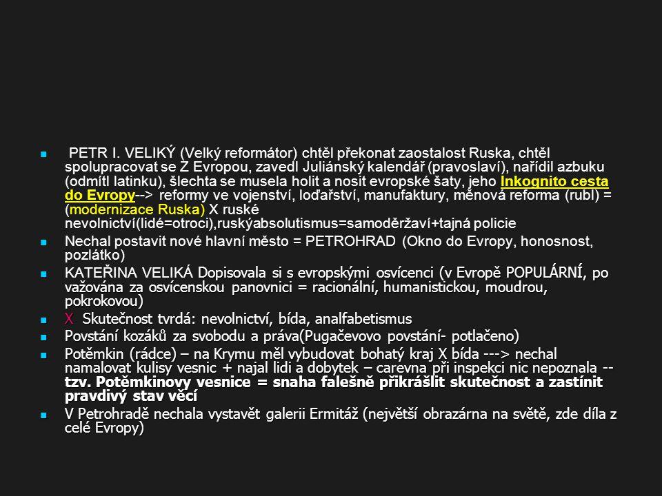 PETR I. VELIKÝ (Velký reformátor) chtěl překonat zaostalost Ruska, chtěl spolupracovat se Z Evropou, zavedl Juliánský kalendář (pravoslaví), nařídil azbuku (odmítl latinku), šlechta se musela holit a nosit evropské šaty, jeho Inkognito cesta do Evropy--> reformy ve vojenství, loďařství, manufaktury, měnová reforma (rubl) = (modernizace Ruska) X ruské nevolnictví(lidé=otroci),ruskýabsolutismus=samoděržaví+tajná policie