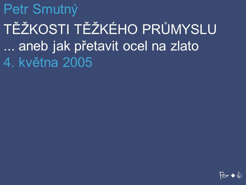 Petr Smutný TĚŽKOSTI TĚŽKÉHO PRŮMYSLU ... aneb jak přetavit ocel na zlato 4. května 2005 PwC
