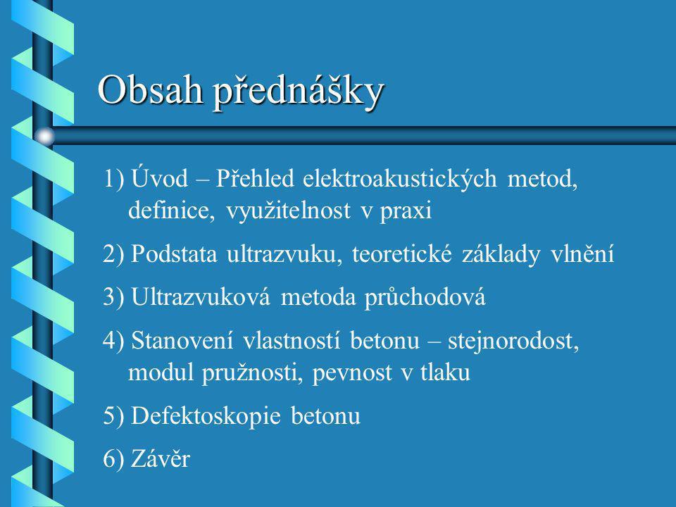 Obsah přednášky 1) Úvod – Přehled elektroakustických metod, definice, využitelnost v praxi. 2) Podstata ultrazvuku, teoretické základy vlnění.