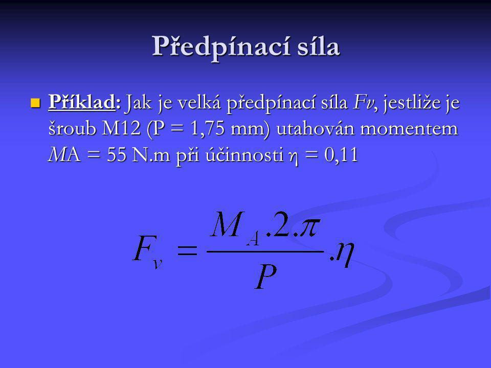 Předpínací síla Příklad: Jak je velká předpínací síla Fv, jestliže je šroub M12 (P = 1,75 mm) utahován momentem MA = 55 N.m při účinnosti η = 0,11.