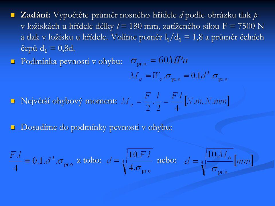 Zadání: Vypočtěte průměr nosného hřídele d podle obrázku tlak p v ložiskách u hřídele délky l = 180 mm, zatíženého silou F = 7500 N a tlak v ložisku u hřídele. Volíme poměr l1/d1 = 1,8 a průměr čelních čepů d1 = 0,8d.