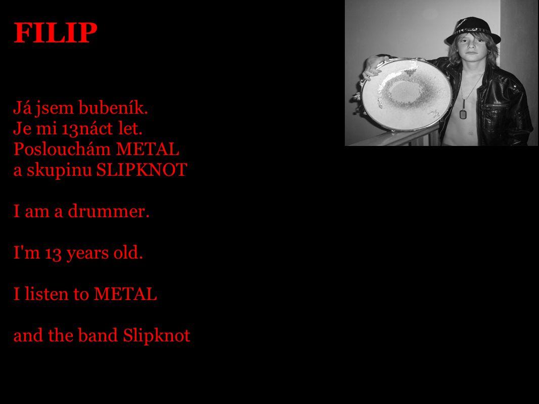FILIP Já jsem bubeník. Je mi 13náct let. Poslouchám METAL