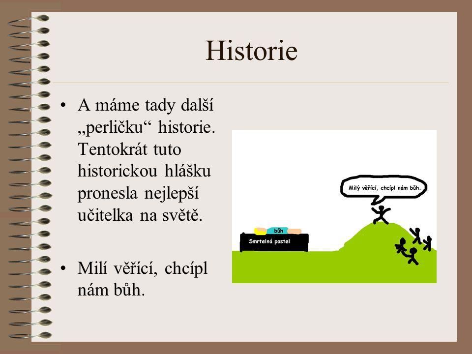 """Historie A máme tady další """"perličku historie. Tentokrát tuto historickou hlášku pronesla nejlepší učitelka na světě."""