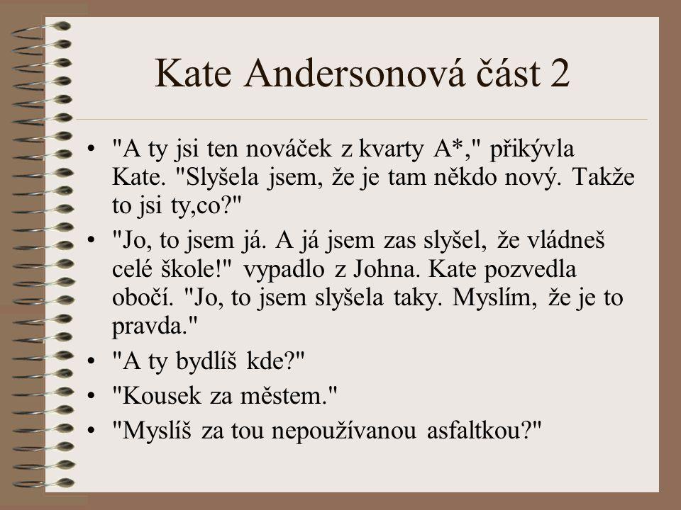 Kate Andersonová část 2 A ty jsi ten nováček z kvarty A*, přikývla Kate. Slyšela jsem, že je tam někdo nový. Takže to jsi ty,co