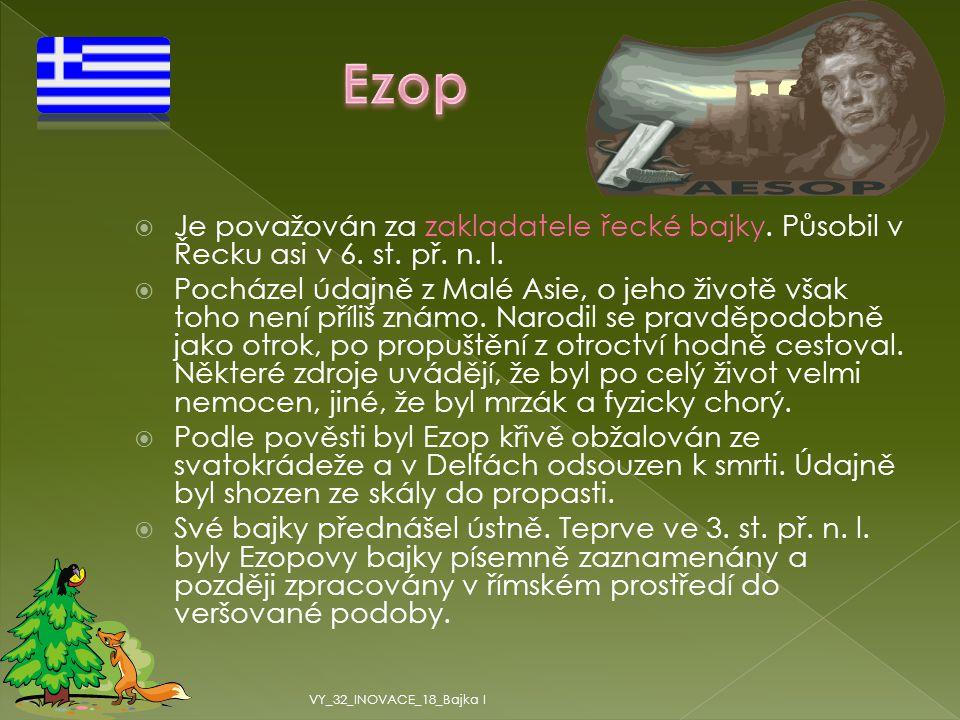 Ezop Je považován za zakladatele řecké bajky. Působil v Řecku asi v 6. st. př. n. l.