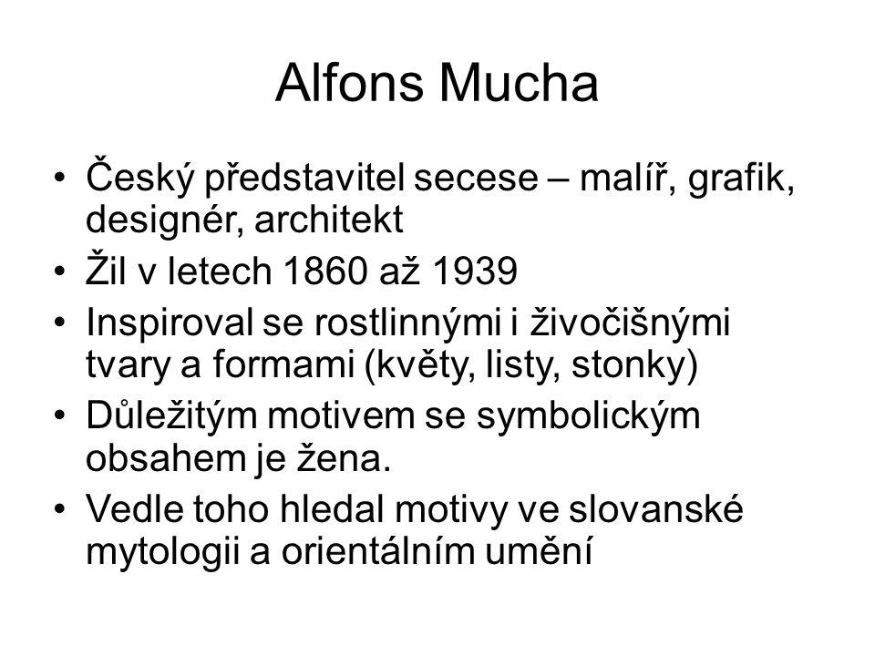 Alfons Mucha Český představitel secese – malíř, grafik, designér, architekt. Žil v letech 1860 až 1939.