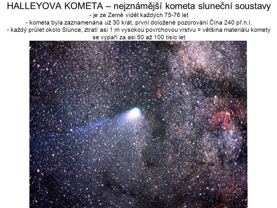 HALLEYOVA KOMETA – nejznámější kometa sluneční soustavy - je ze Země vidět každých 75-76 let - kometa byla zaznamenána už 30 krát, první doložené pozorování Čína 240 př.n.l.