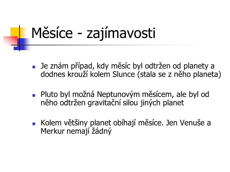 Měsíce - zajímavosti Je znám případ, kdy měsíc byl odtržen od planety a dodnes krouží kolem Slunce (stala se z něho planeta)